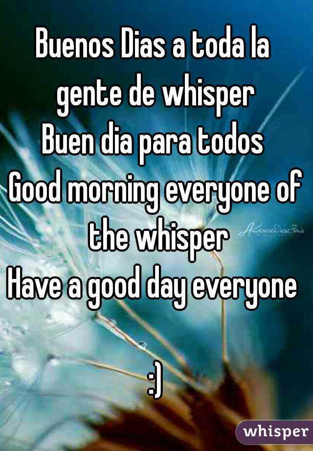 Buenos Dias a toda la  gente de whisper  Buen dia para todos  Good morning everyone of the whisper Have a good day everyone   :)