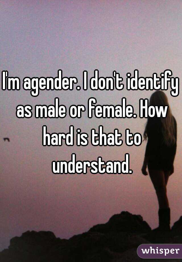 I'm agender. I don't identify as male or female. How hard is that to understand.