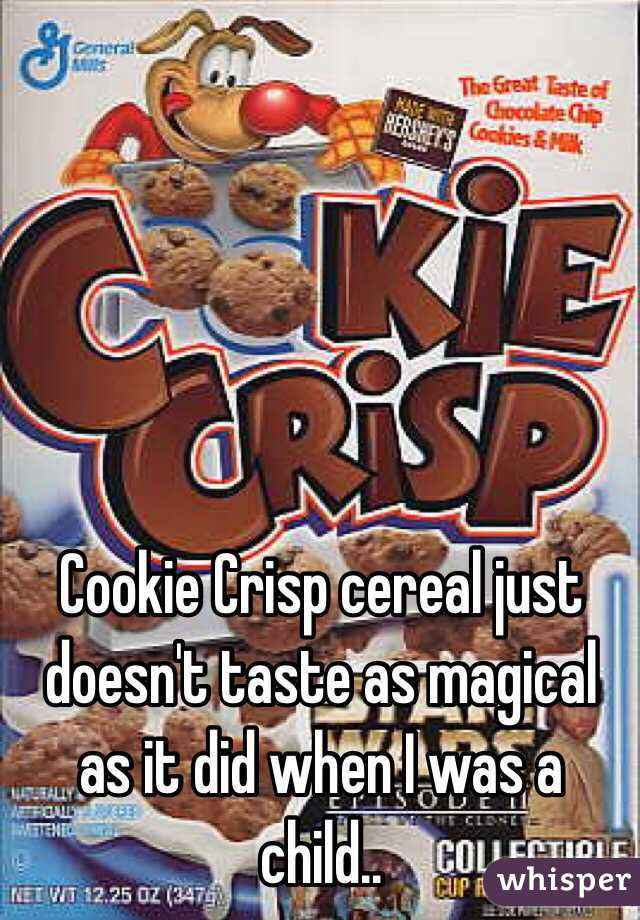 Cookie Crisp cereal just doesn't taste as magical as it did when I was a child..