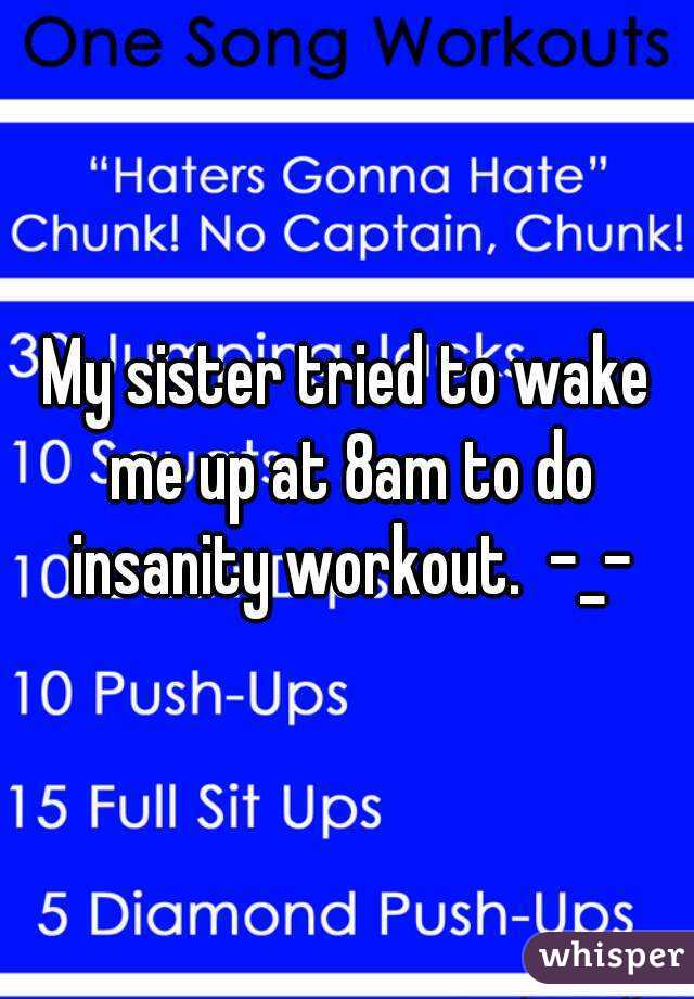 My sister tried to wake me up at 8am to do insanity workout.  -_-