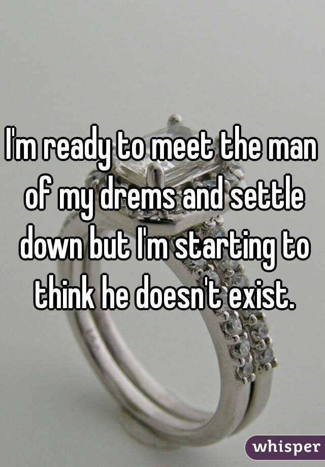 I'm ready to meet the man of my drems and settle down but I'm starting to think he doesn't exist.
