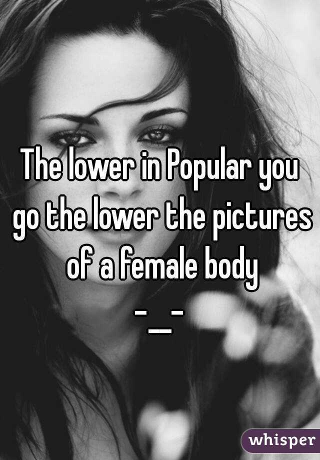 The lower in Popular you go the lower the pictures of a female body -__-