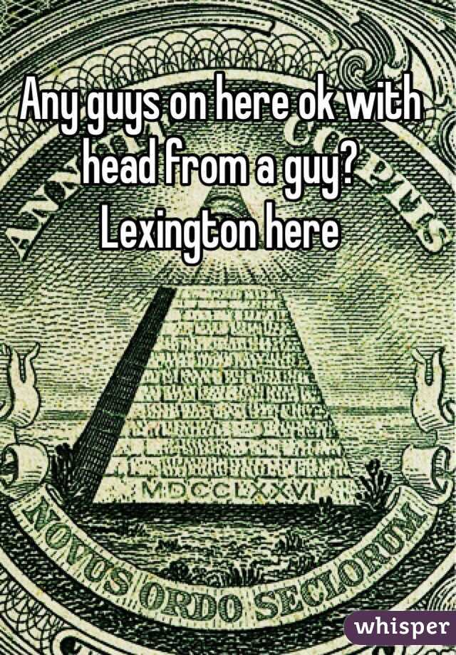 Any guys on here ok with head from a guy?  Lexington here