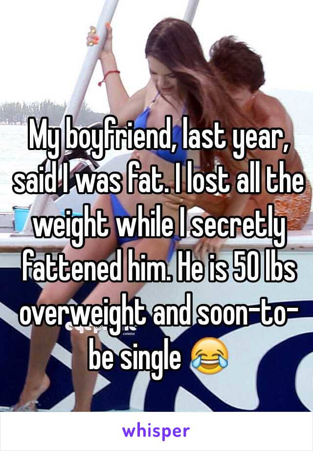 My boyfriend, last year, said I was fat. I lost all the weight while I secretly fattened him. He is 50 lbs overweight and soon-to-be single 😂
