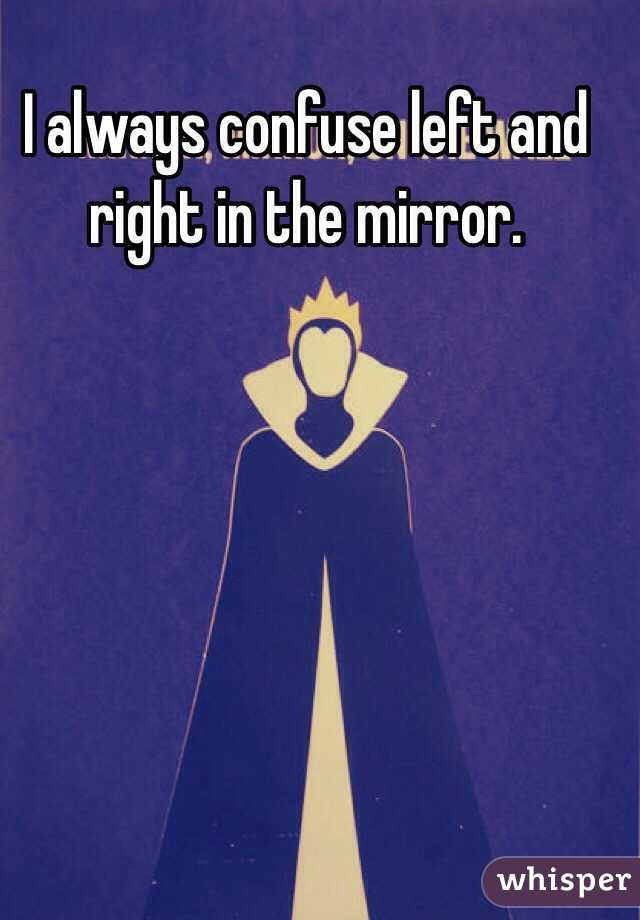 I always confuse left and right in the mirror.