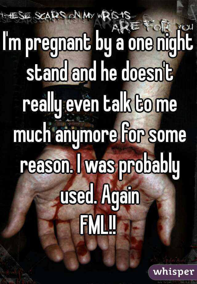 I'm pregnant by a one night stand and he doesn't really even talk to me much anymore for some reason. I was probably used. Again FML!!
