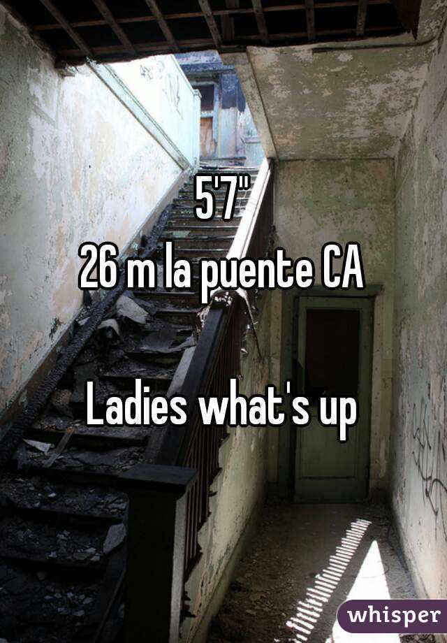 "5'7"" 26 m la puente CA  Ladies what's up"