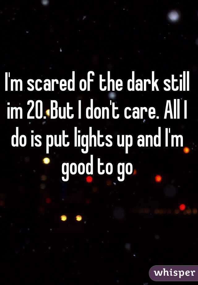 I'm scared of the dark still im 20. But I don't care. All I do is put lights up and I'm good to go