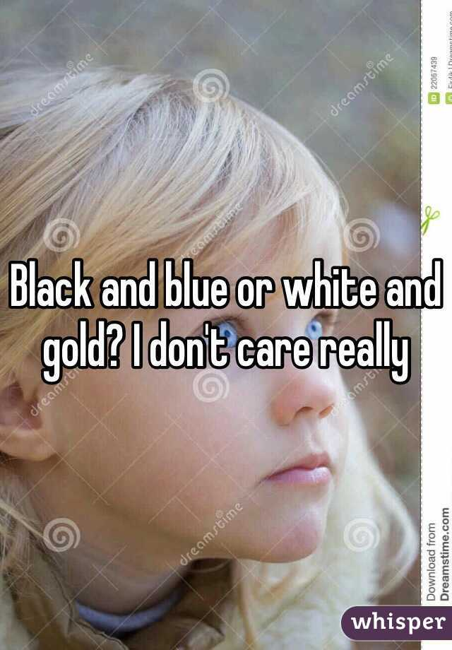 Black and blue or white and gold? I don't care really