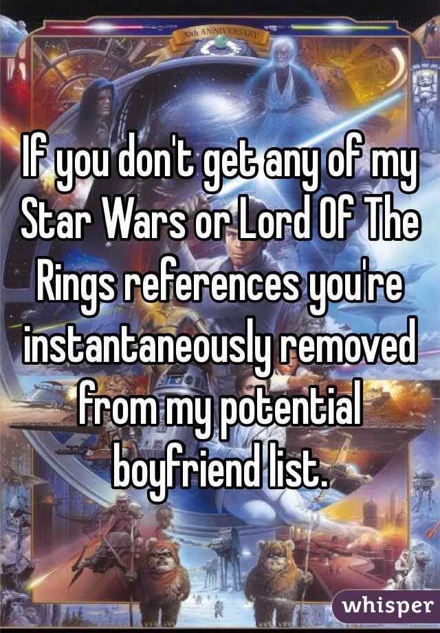 If you don't get any of my Star Wars or Lord Of The Rings references you're instantaneously removed from my potential boyfriend list.