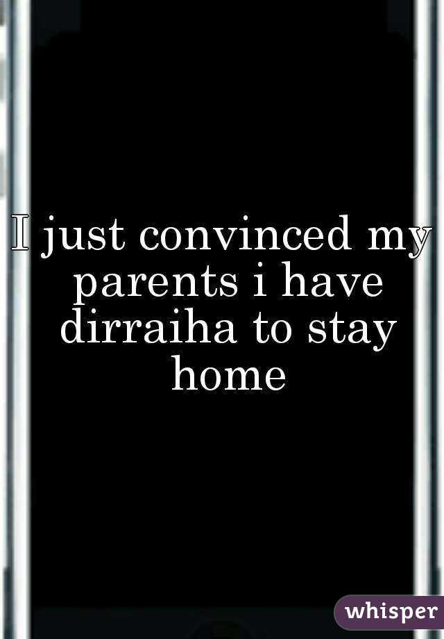 I just convinced my parents i have dirraiha to stay home