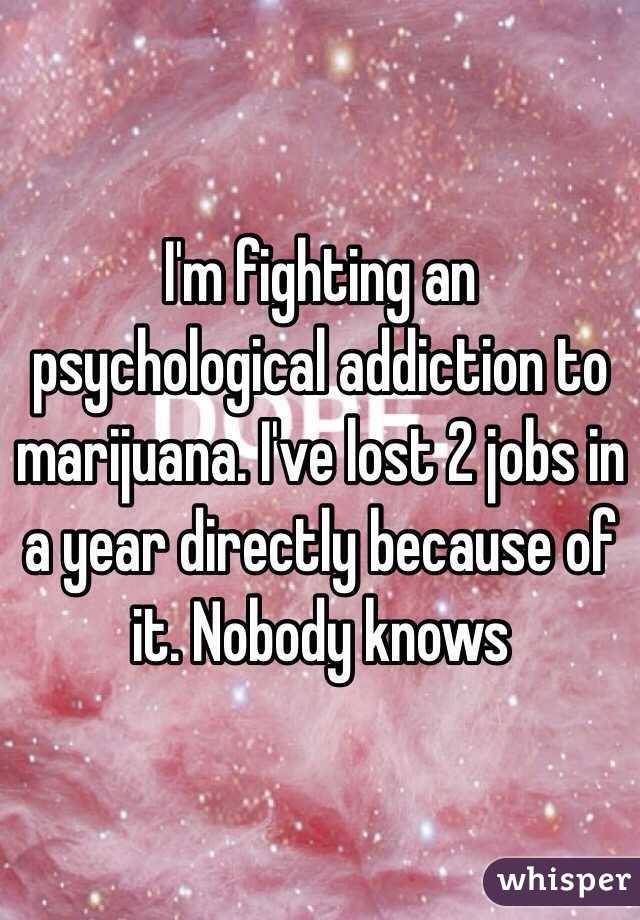 I'm fighting an psychological addiction to marijuana. I've lost 2 jobs in a year directly because of it. Nobody knows