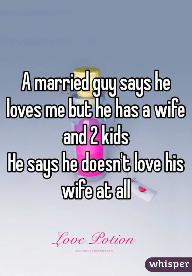 A married guy says he loves me but he has a wife and 2 kids  He says he doesn't love his wife at all