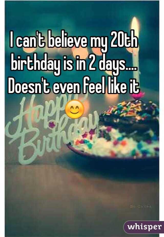 i can t believe my 20th birthday is in 2 days doesn t even feel like