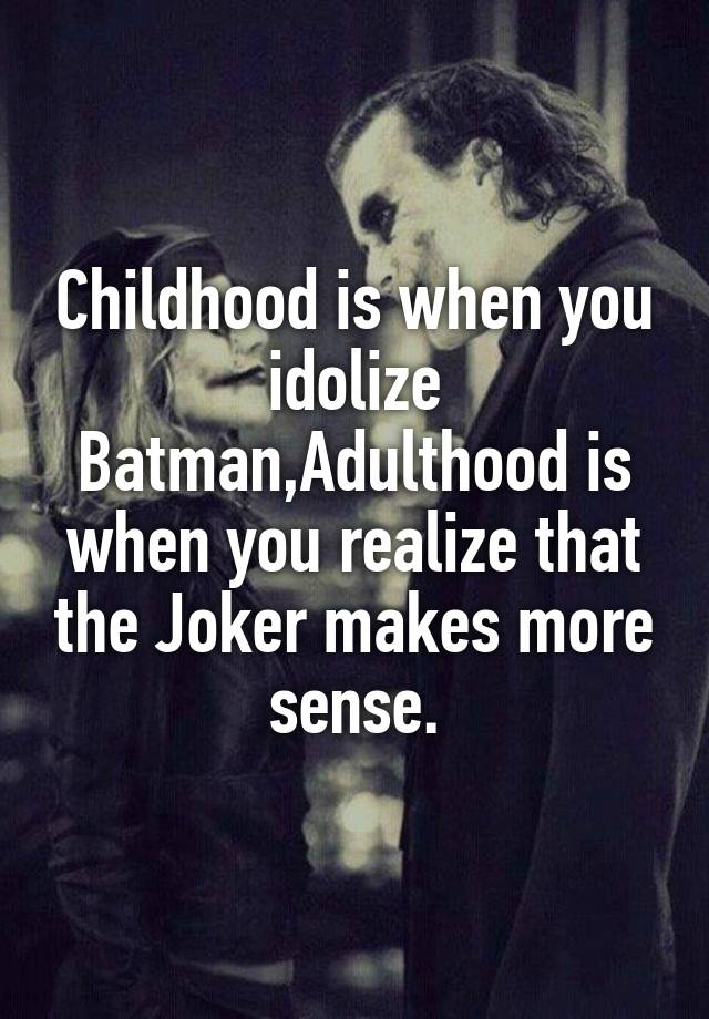 childhood is when you idolize batman adulthood is when you
