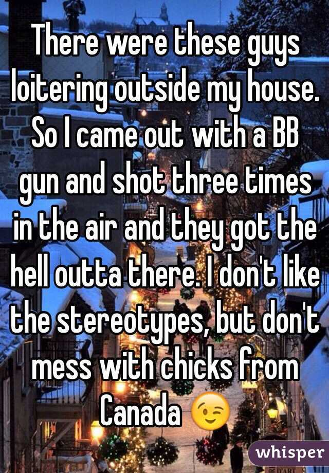There were these guys loitering outside my house. So I came out with a BB gun and shot three times in the air and they got the hell outta there. I don't like the stereotypes, but don't mess with chicks from Canada 😉
