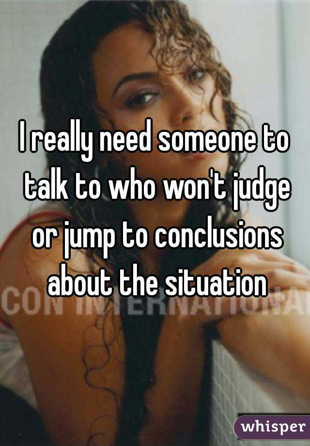 I really need someone to talk to who won't judge or jump to conclusions about the situation