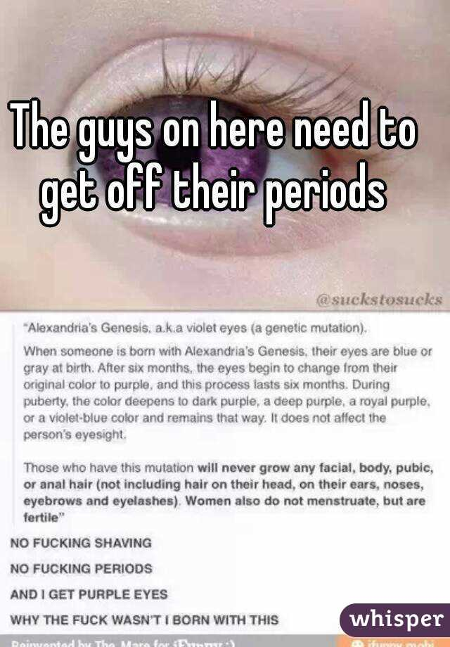 The guys on here need to get off their periods