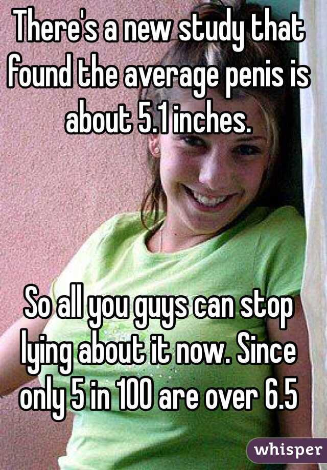 There's a new study that found the average penis is about 5.1 inches.     So all you guys can stop lying about it now. Since only 5 in 100 are over 6.5