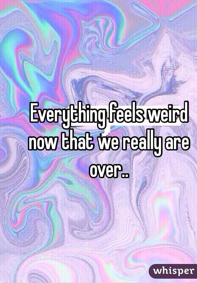 Everything feels weird now that we really are over..