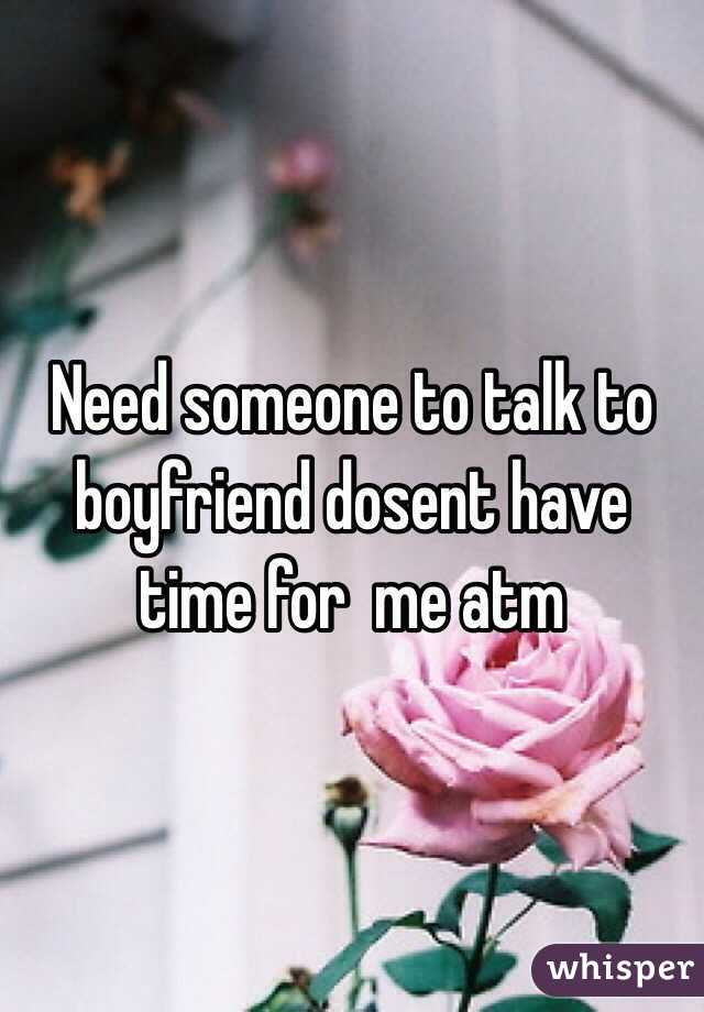 Need someone to talk to boyfriend dosent have time for  me atm