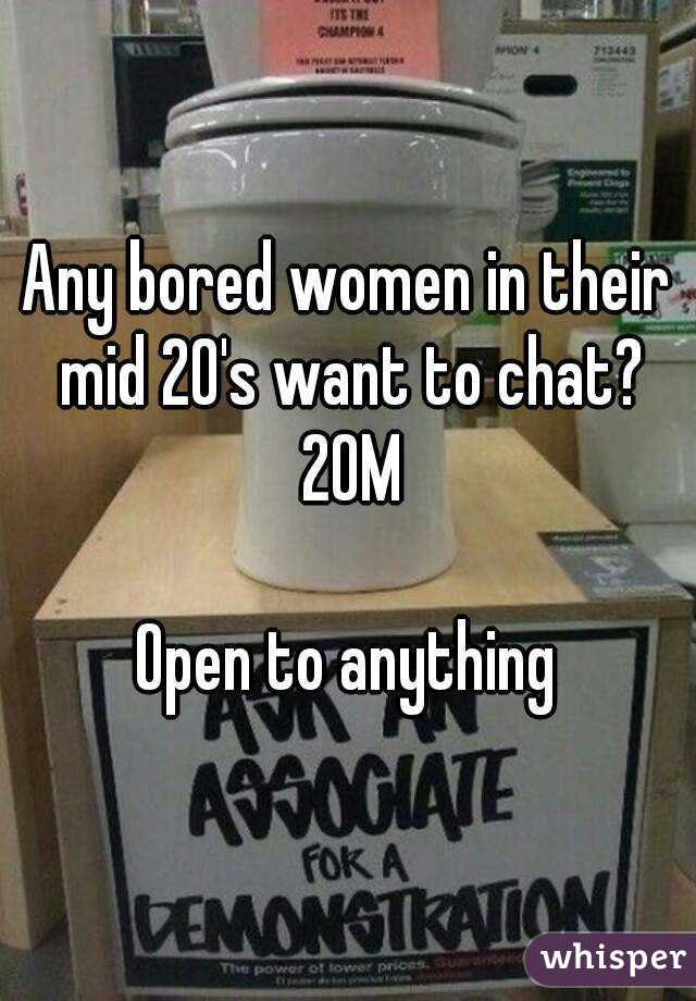 Any bored women in their mid 20's want to chat? 20M  Open to anything