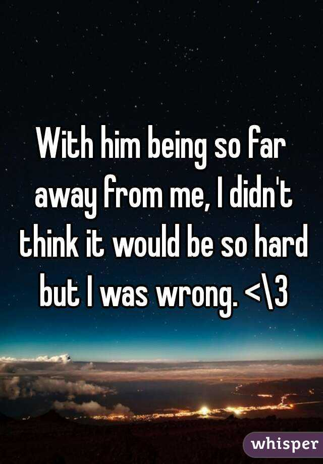 With him being so far away from me, I didn't think it would be so hard but I was wrong. <\3