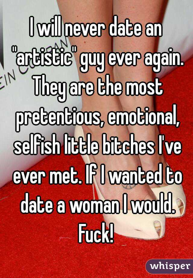 "I will never date an ""artistic"" guy ever again. They are the most pretentious, emotional, selfish little bitches I've ever met. If I wanted to date a woman I would. Fuck!"
