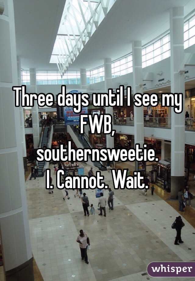 Three days until I see my FWB,  southernsweetie.  I. Cannot. Wait.