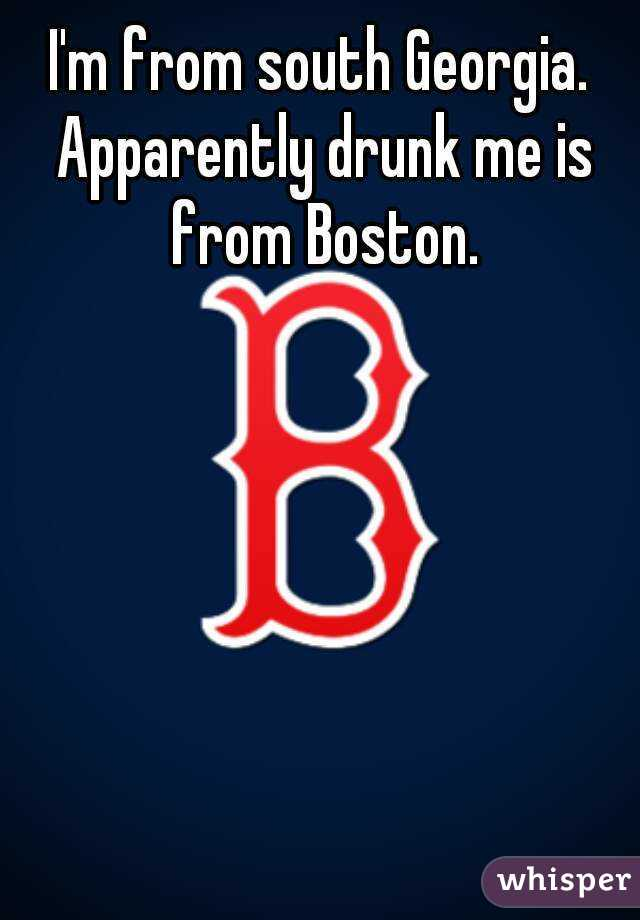 I'm from south Georgia. Apparently drunk me is from Boston.