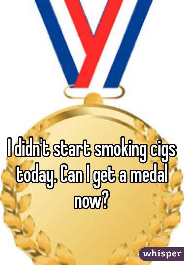 I didn't start smoking cigs today. Can I get a medal now?
