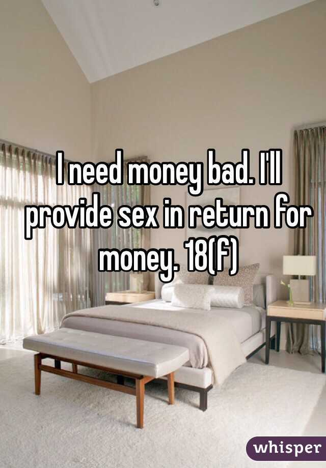 I need money bad. I'll provide sex in return for money. 18(f)