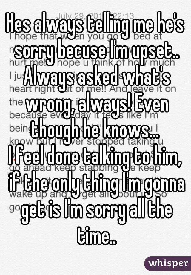 Hes always telling me he's sorry becuse I'm upset.. Always asked what's wrong, always! Even though he knows...  I feel done talking to him, if the only thing I'm gonna get is I'm sorry all the time..
