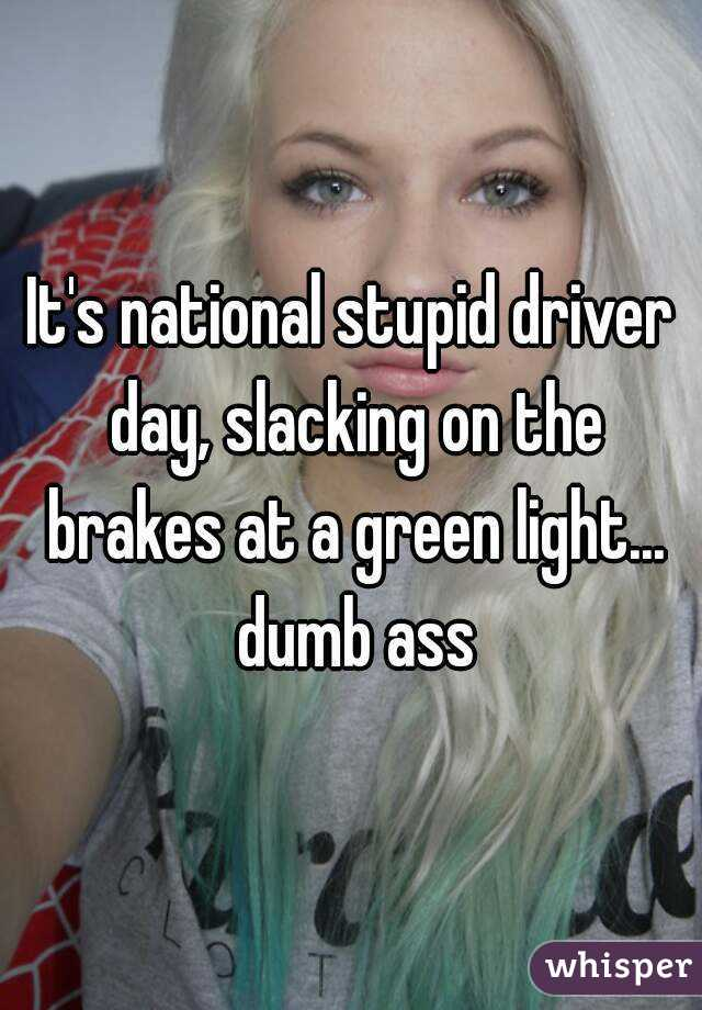 It's national stupid driver day, slacking on the brakes at a green light... dumb ass