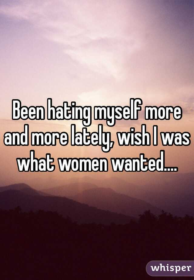 Been hating myself more and more lately, wish I was what women wanted....