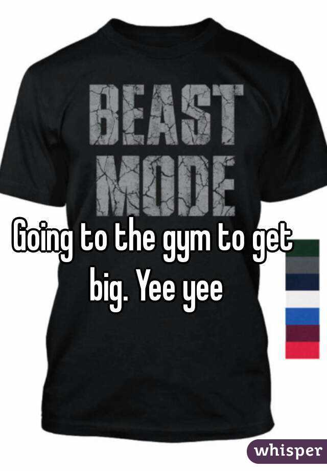 Going to the gym to get big. Yee yee