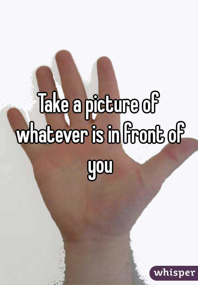 Take a picture of whatever is in front of you