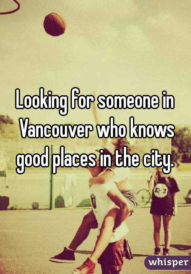 Looking for someone in Vancouver who knows good places in the city.