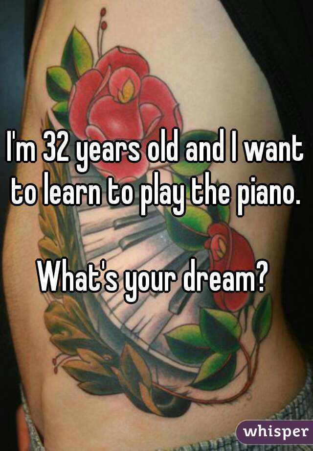 I'm 32 years old and I want to learn to play the piano.   What's your dream?