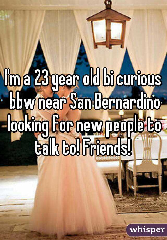 I'm a 23 year old bi curious bbw near San Bernardino looking for new people to talk to! Friends!