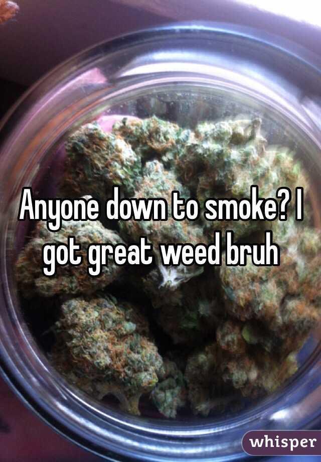 Anyone down to smoke? I got great weed bruh