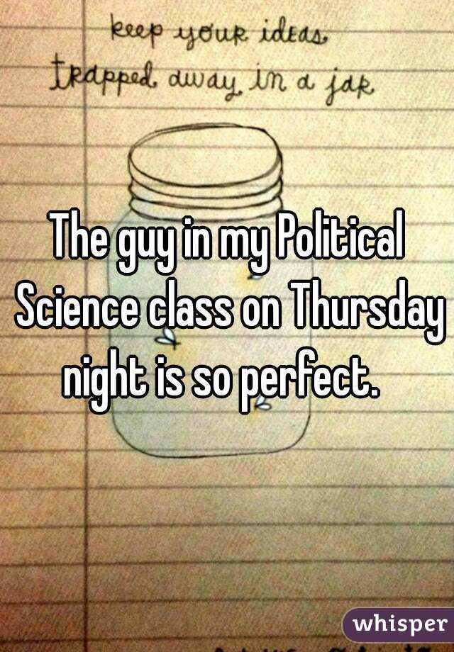 The guy in my Political Science class on Thursday night is so perfect.
