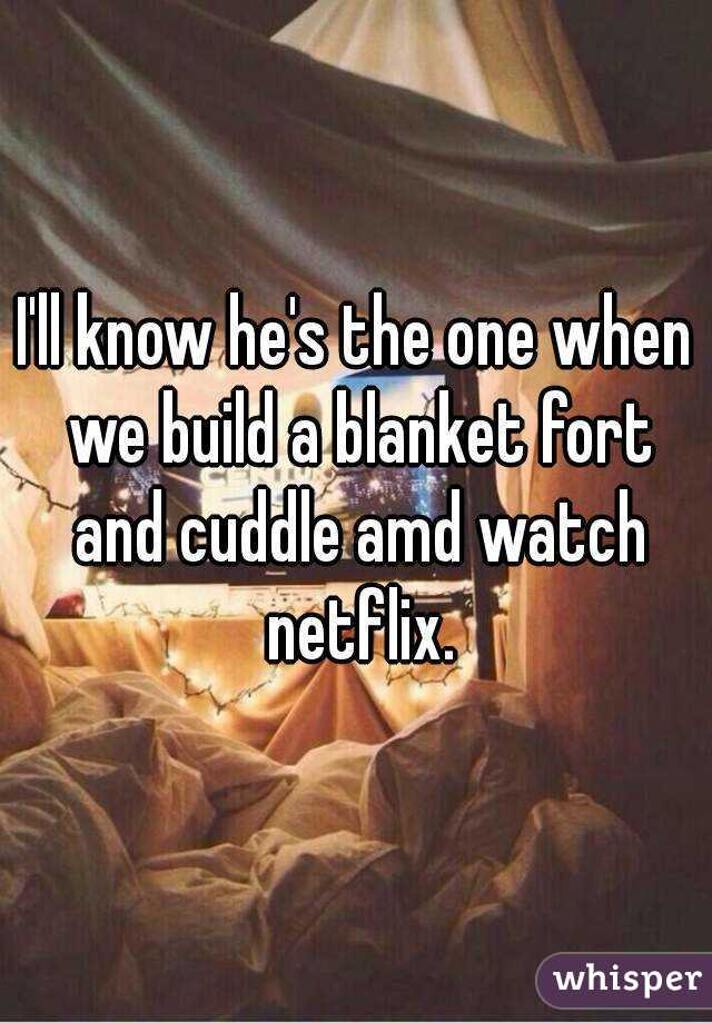 I'll know he's the one when we build a blanket fort and cuddle amd watch netflix.