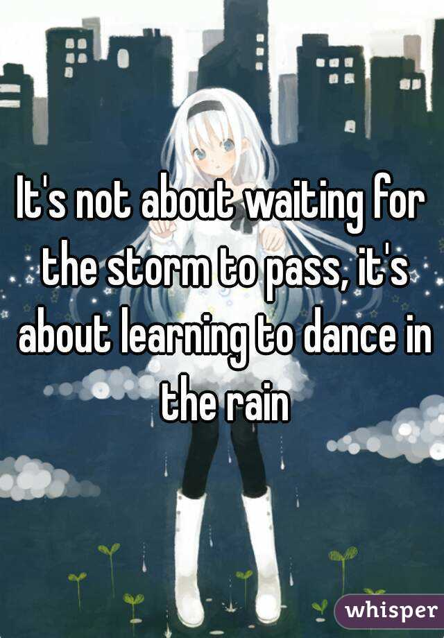 It's not about waiting for the storm to pass, it's about learning to dance in the rain