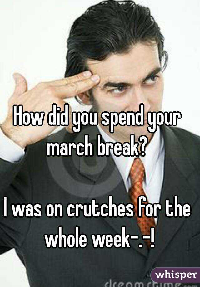 How did you spend your march break?   I was on crutches for the whole week-.-!