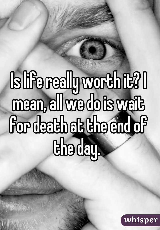 Is life really worth it? I mean, all we do is wait for death at the end of the day.