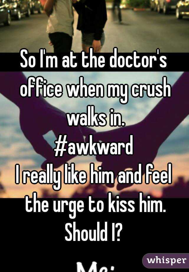 So I'm at the doctor's office when my crush walks in. #awkward I really like him and feel the urge to kiss him. Should I?