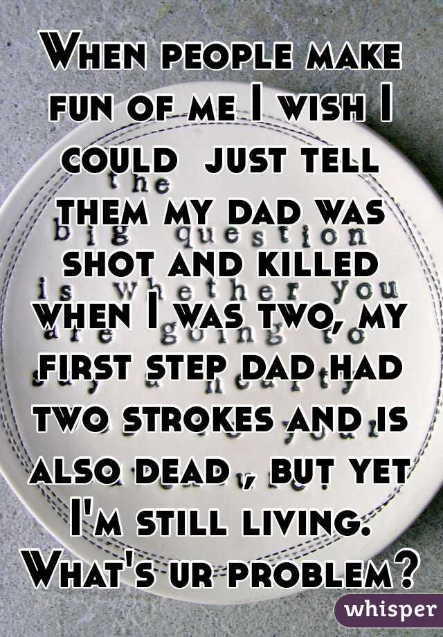 When people make fun of me I wish I could  just tell them my dad was shot and killed when I was two, my first step dad had two strokes and is also dead , but yet I'm still living. What's ur problem?