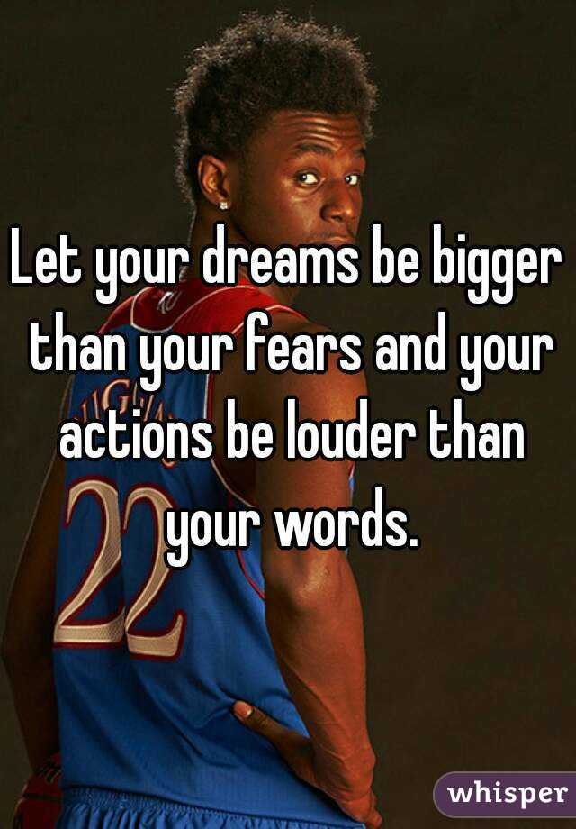 Let your dreams be bigger than your fears and your actions be louder than your words.