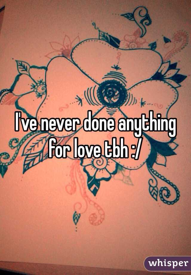 I've never done anything for love tbh :/